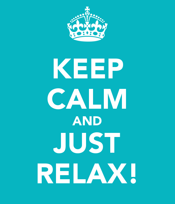 Keep calm and just relax!